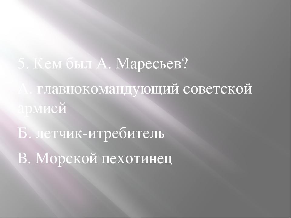 5. Кем был А. Маресьев? А. главнокомандующий советской армией Б. летчик-итре...