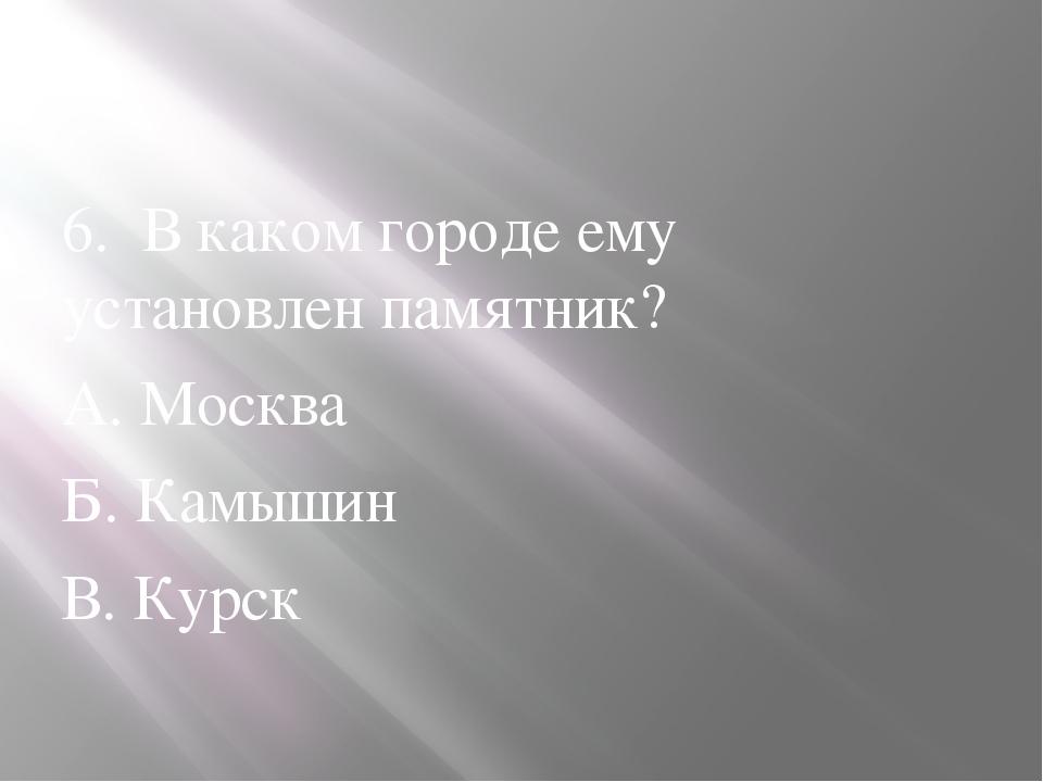 6. В каком городе ему установлен памятник? А. Москва Б. Камышин В. Курск