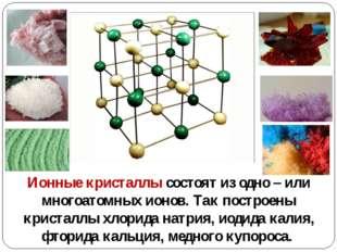 Ионные кристаллы состоят из одно – или многоатомных ионов. Так построены крис