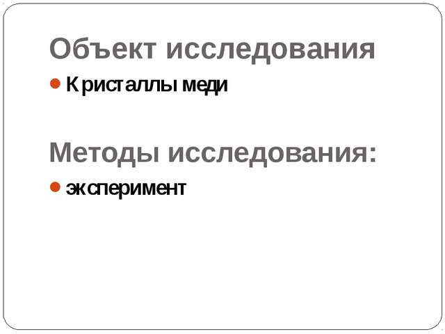 Объект исследования Кристаллы меди Методы исследования: эксперимент Методы ис...