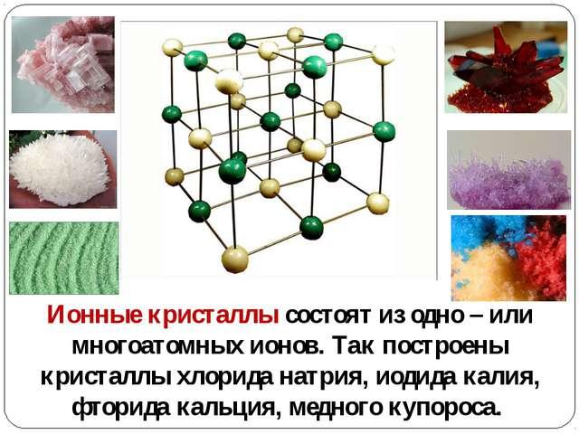 Ионные кристаллы состоят из одно – или многоатомных ионов. Так построены крис...