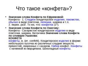 Что такое «конфета»? Значение слова Конфета по Ефремовой: Конфета - 1.Сладко