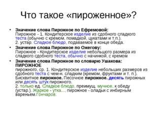 Что такое «пироженное»? Значение слова Пирожное по Ефремовой: Пирожное - 1. К