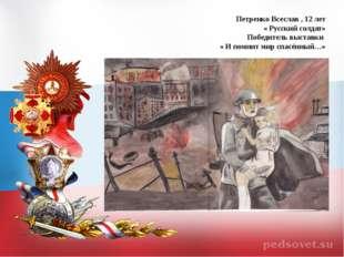 Петренко Всеслав , 12 лет « Русский солдат» Победитель выставки « И помнит ми