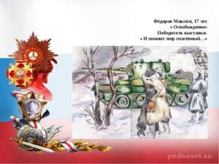 Фёдоров Максим, 17 лет « Освобождение» Победитель выставки « И помнит мир спа