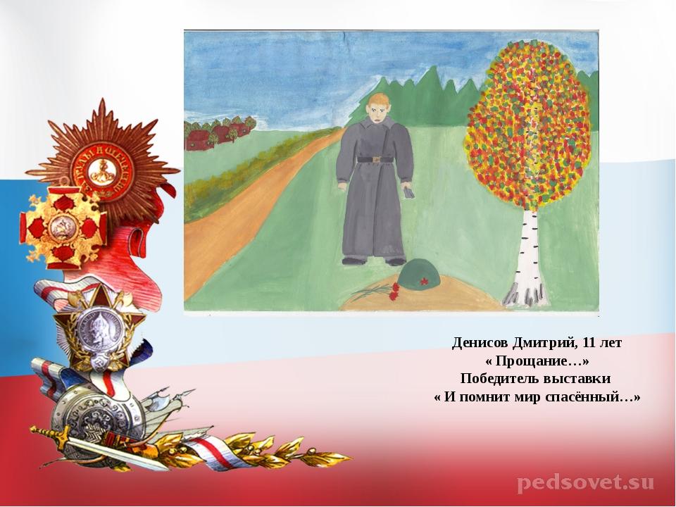Денисов Дмитрий, 11 лет « Прощание…» Победитель выставки « И помнит мир спас...