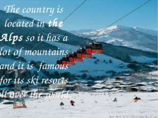 The country is located in the Alps so it has a lot of mountains and it is fa