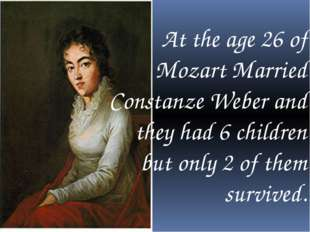 At the age 26 of Mozart Married Constanze Weber and they had 6 children but