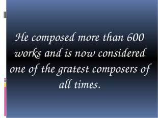 He composed more than 600 works and is now considered one of the gratest com