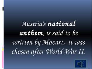 Austria's national anthem, is said to be written by Mozart, it was chosen af