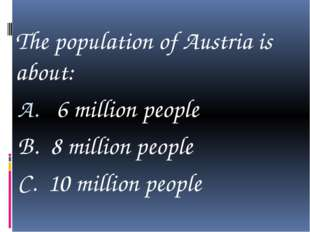 The population of Austria is about: 6 million people B. 8 million people C.