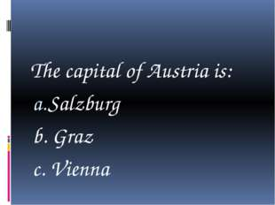 The capital of Austria is: Salzburg b. Graz c. Vienna