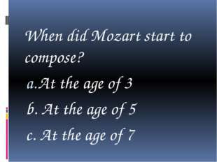 When did Mozart start to compose? At the age of 3 b. At the age of 5 c. At t