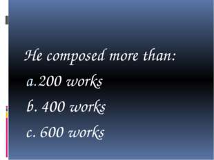 He composed more than: 200 works b. 400 works c. 600 works