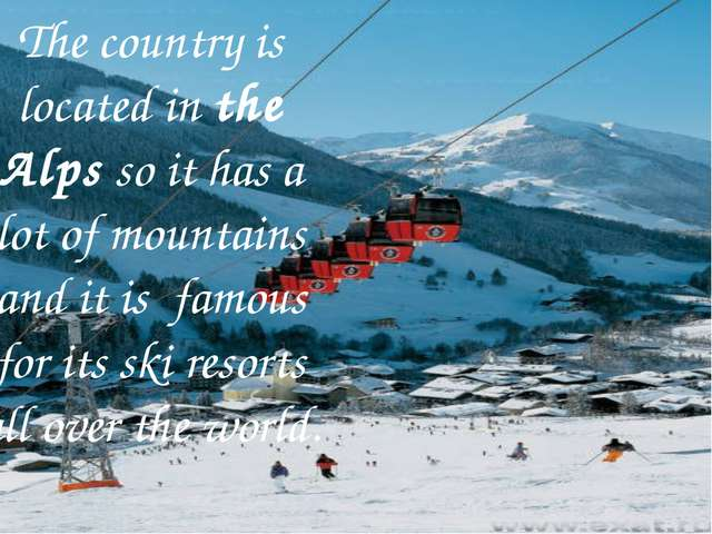 The country is located in the Alps so it has a lot of mountains and it is fa...