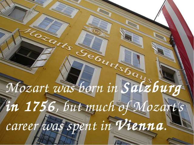 Mozart was born in Salzburg in 1756, but much of Mozart's career was spent i...