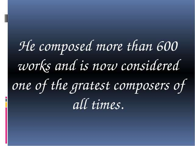 He composed more than 600 works and is now considered one of the gratest com...