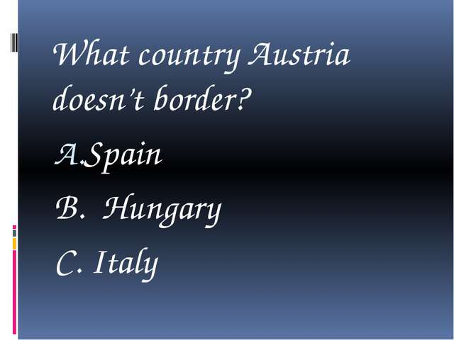 What country Austria doesn't border? Spain B. Hungary C. Italy