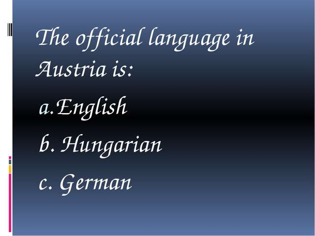 The official language in Austria is: English b. Hungarian c. German