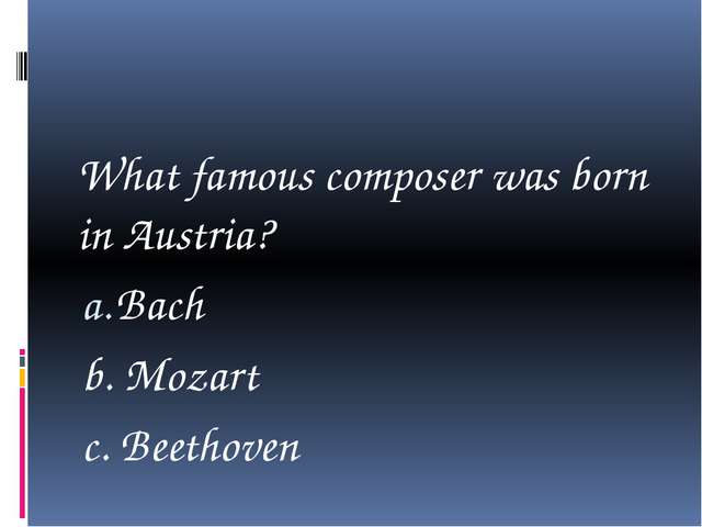 What famous composer was born in Austria? Bach b. Mozart c. Beethoven