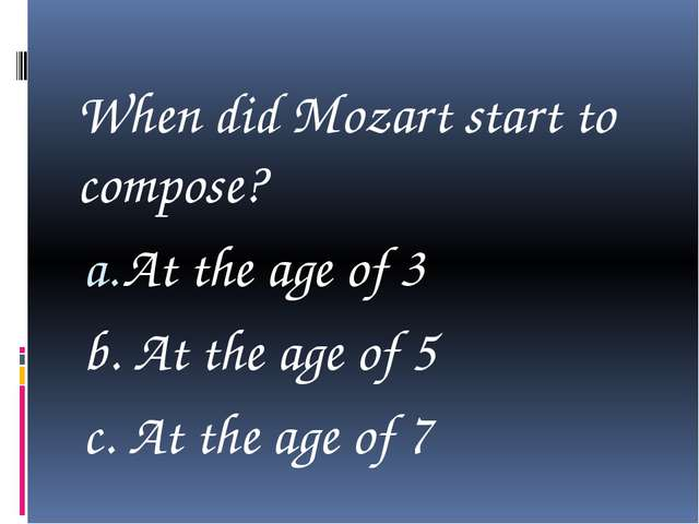 When did Mozart start to compose? At the age of 3 b. At the age of 5 c. At t...