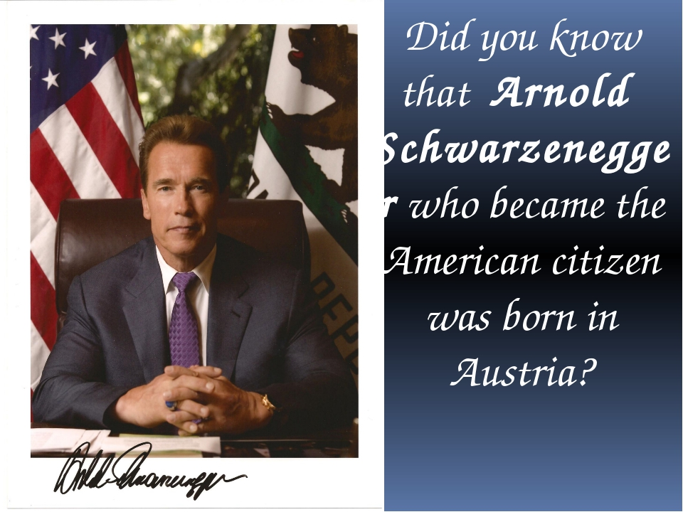 Did you know that Arnold Schwarzenegger who became the American citizen was...