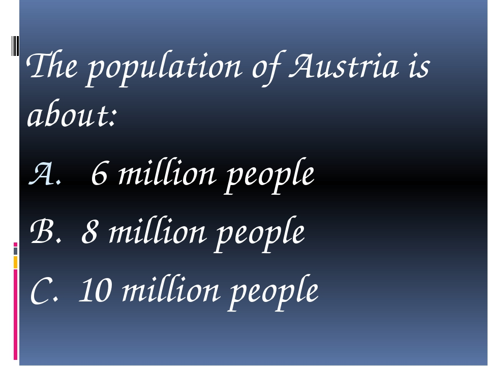 The population of Austria is about: 6 million people B. 8 million people C....