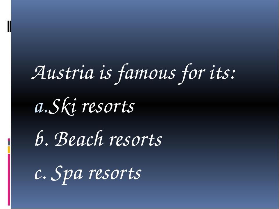 Austria is famous for its: Ski resorts b. Beach resorts c. Spa resorts