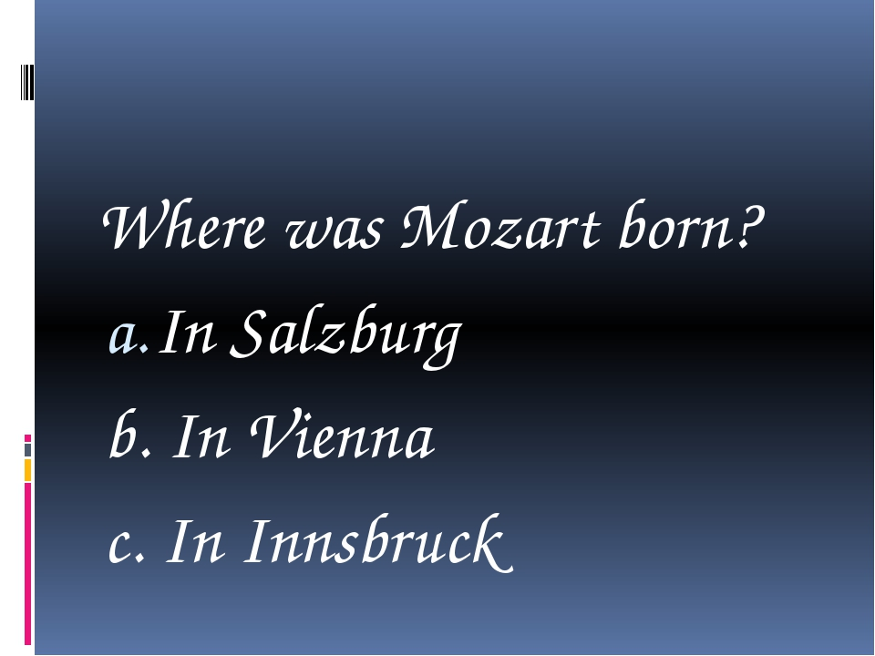 Where was Mozart born? In Salzburg b. In Vienna c. In Innsbruck