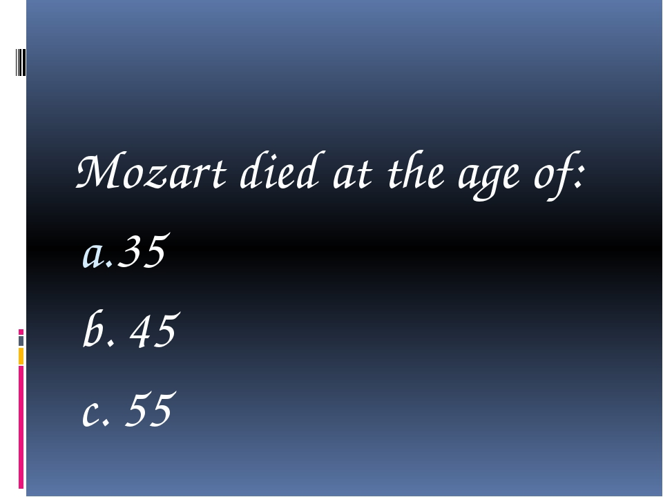 Mozart died at the age of: 35 b. 45 c. 55