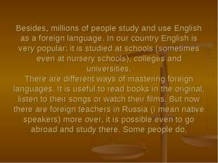 Besides, millions of people study and use English as a foreign language. In o
