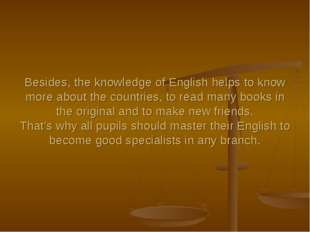 Besides, the knowledge of English helps to know more about the countries, to