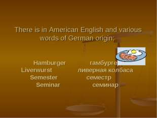 There is in American English and various words of German origin:   Hamburger