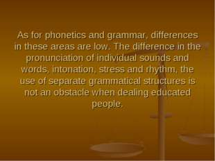 As for phonetics and grammar, differences in these areas are low. The differe