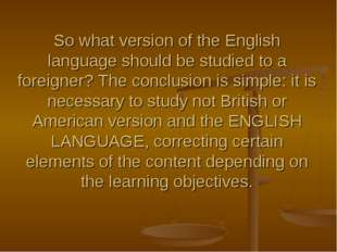 So what version of the English language should be studied to a foreigner? The