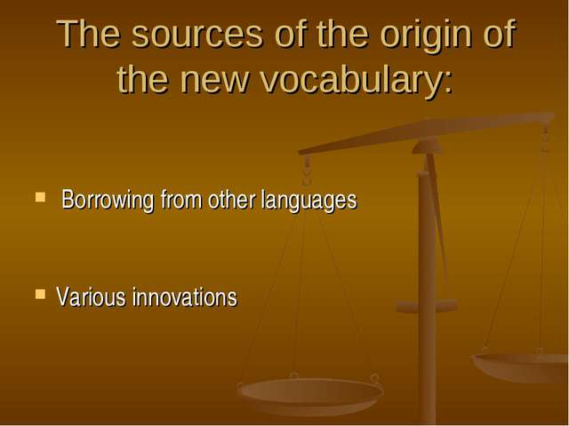The sources of the origin of the new vocabulary:   Borrowing from other langu...