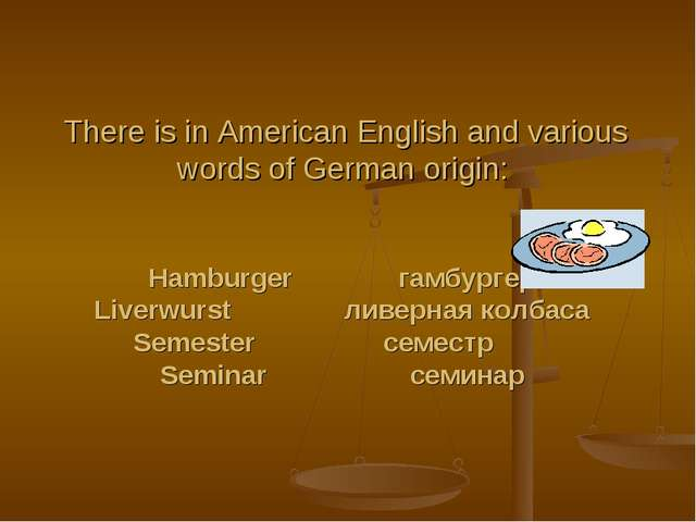 There is in American English and various words of German origin:   Hamburger...