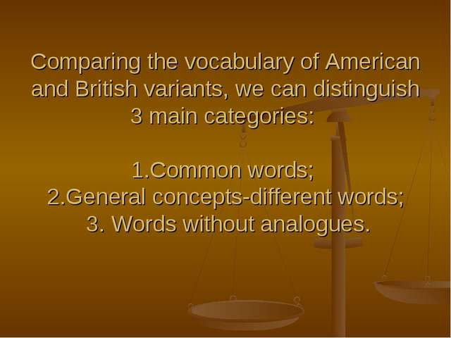 Comparing the vocabulary of American and British variants, we can distinguish...