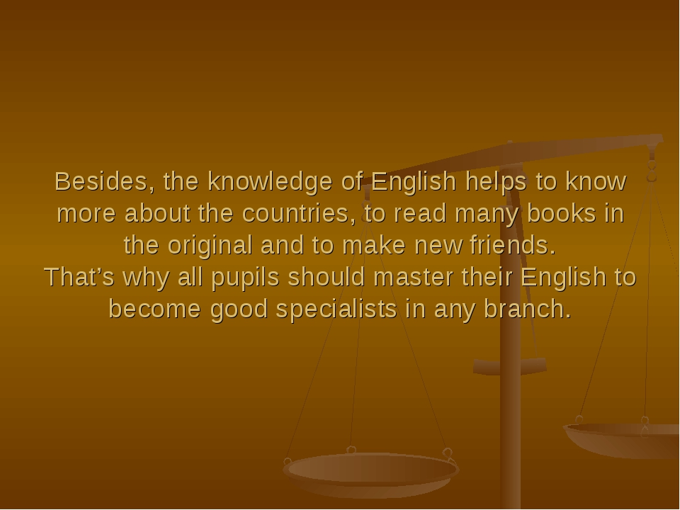 Besides, the knowledge of English helps to know more about the countries, to...