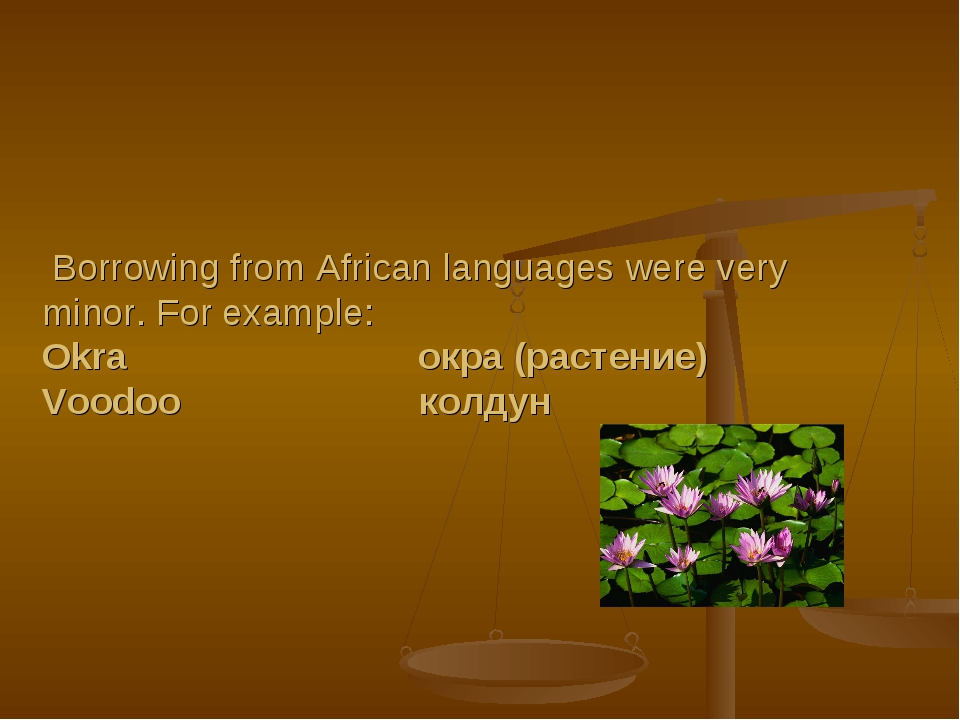 Borrowing from African languages were very minor. For example: Okra окра (ра...
