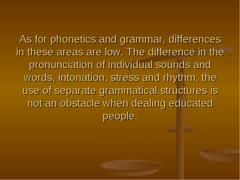 As for phonetics and grammar, differences in these areas are low. The differe...