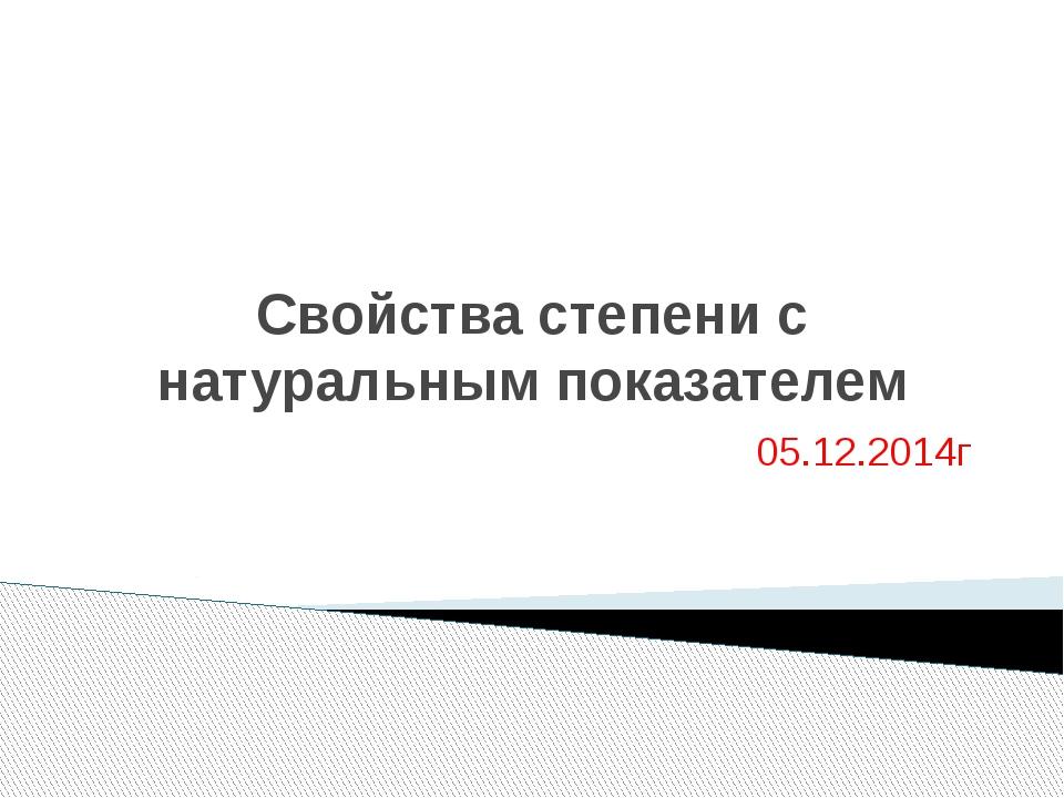 Свойства степени с натуральным показателем 05.12.2014г