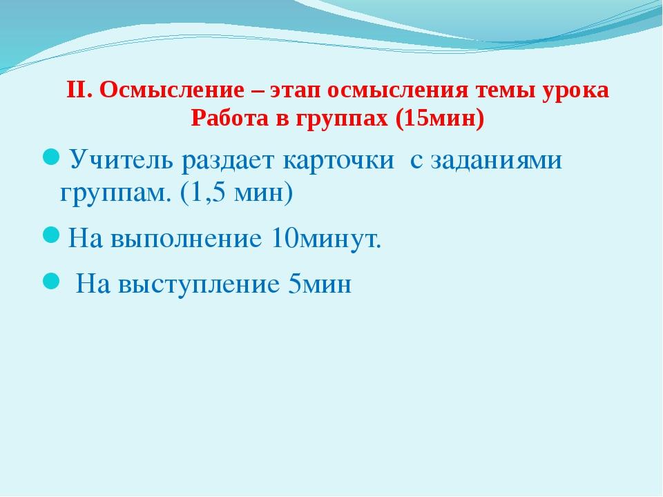 II. Осмысление – этап осмысления темы урока Работа в группах (15мин) Учитель...