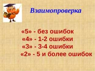 Взаимопроверка «5» - без ошибок «4» - 1-2 ошибки «3» - 3-4 ошибки «2» - 5 и б