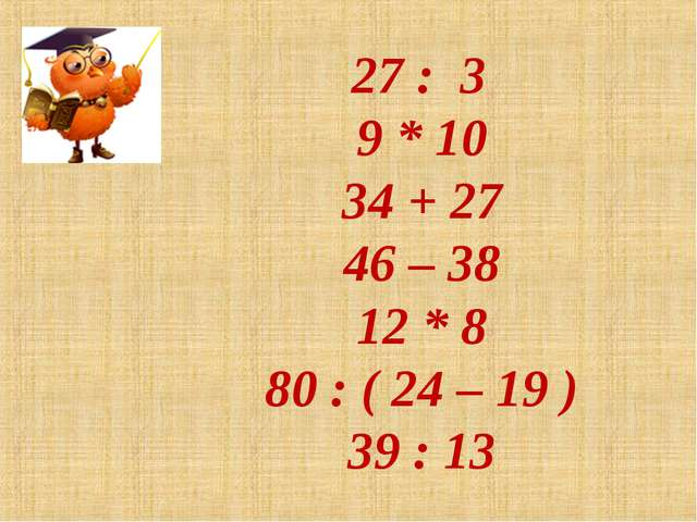 27 : 3 9 * 10 34 + 27 46 – 38 12 * 8 80 : ( 24 – 19 ) 39 : 13