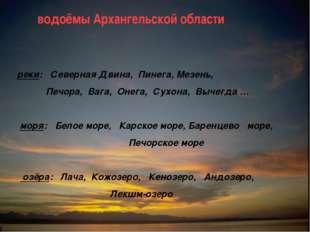 водоёмы Архангельской области реки: Северная Двина, Пинега, Мезень, Печора,
