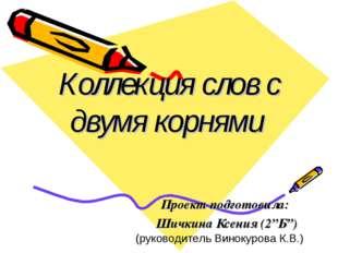 "Коллекция слов с двумя корнями Проект подготовила: Шичкина Ксения (2""Б"") (рук"
