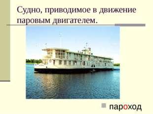 Судно, приводимое в движение паровым двигателем. пароход