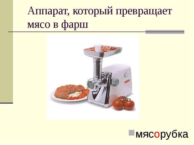 Аппарат, который превращает мясо в фарш мясорубка