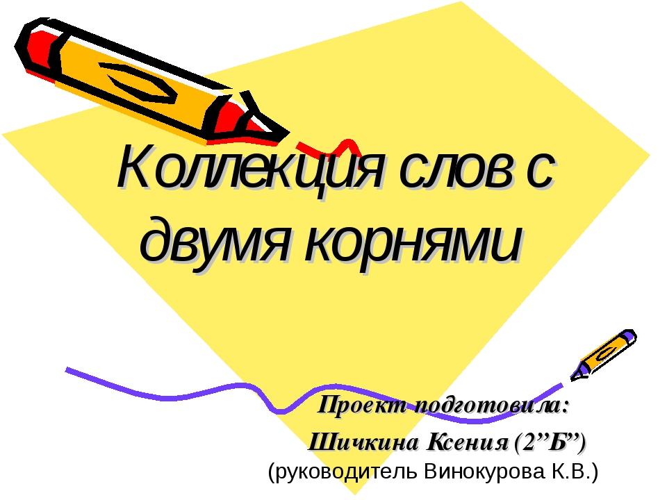 "Коллекция слов с двумя корнями Проект подготовила: Шичкина Ксения (2""Б"") (рук..."